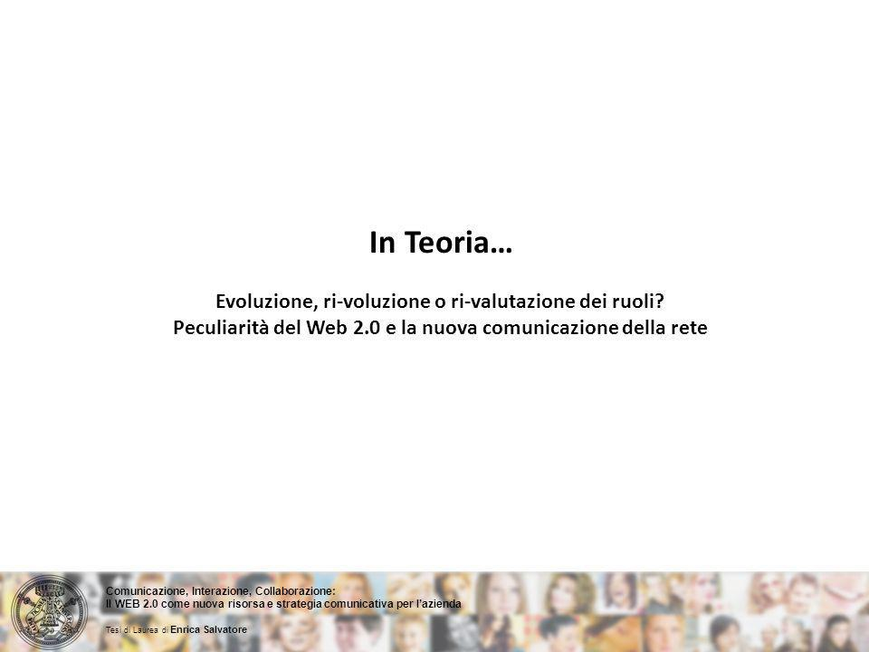 Comunicazione, Interazione, Collaborazione: Il WEB 2.0 come nuova risorsa e strategia comunicativa per lazienda Tesi di Laurea di Enrica Salvatore In Teoria… Evoluzione, ri-voluzione o ri-valutazione dei ruoli.