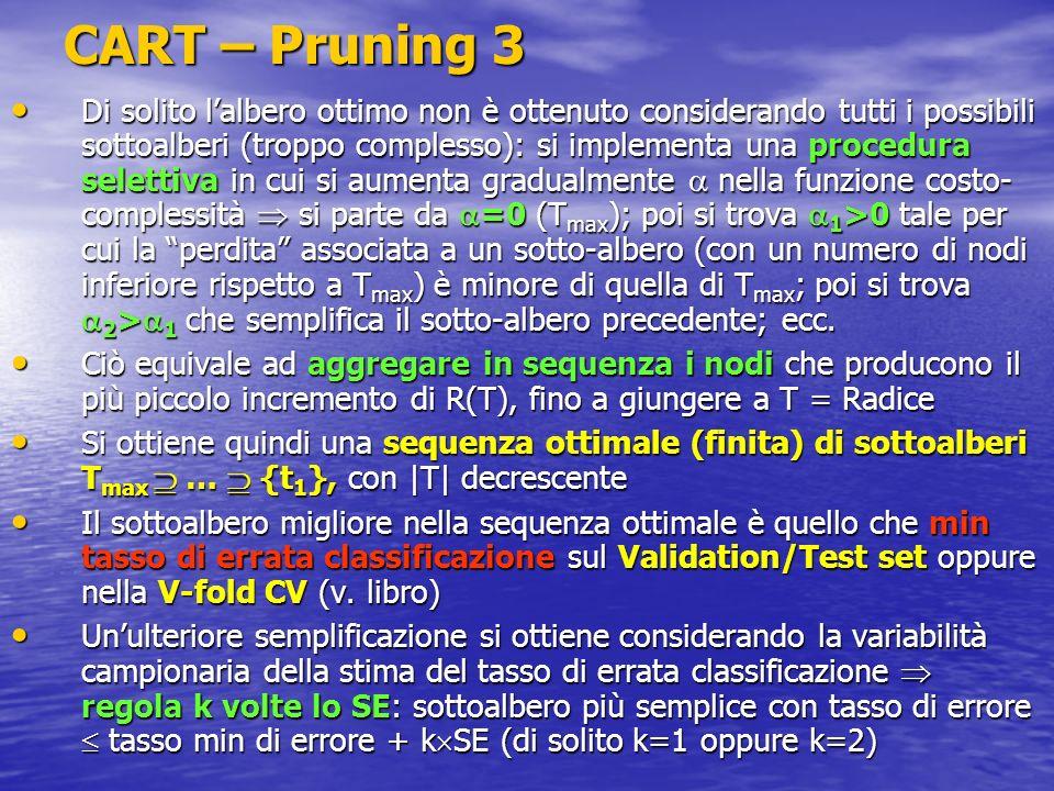 CART – Pruning 3 Di solito lalbero ottimo non è ottenuto considerando tutti i possibili sottoalberi (troppo complesso): si implementa una procedura se