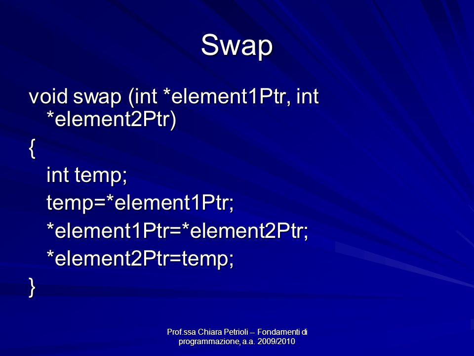 Prof.ssa Chiara Petrioli -- Fondamenti di programmazione, a.a. 2009/2010 Swap void swap (int *element1Ptr, int *element2Ptr) { int temp; temp=*element