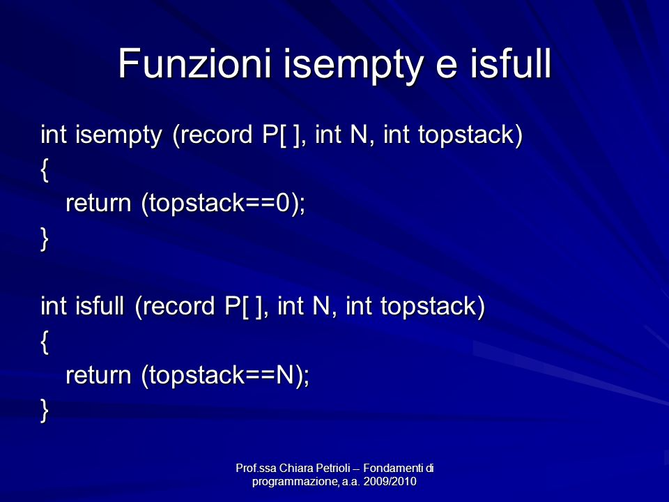 Prof.ssa Chiara Petrioli -- Fondamenti di programmazione, a.a. 2009/2010 Funzioni isempty e isfull int isempty (record P[ ], int N, int topstack) { re
