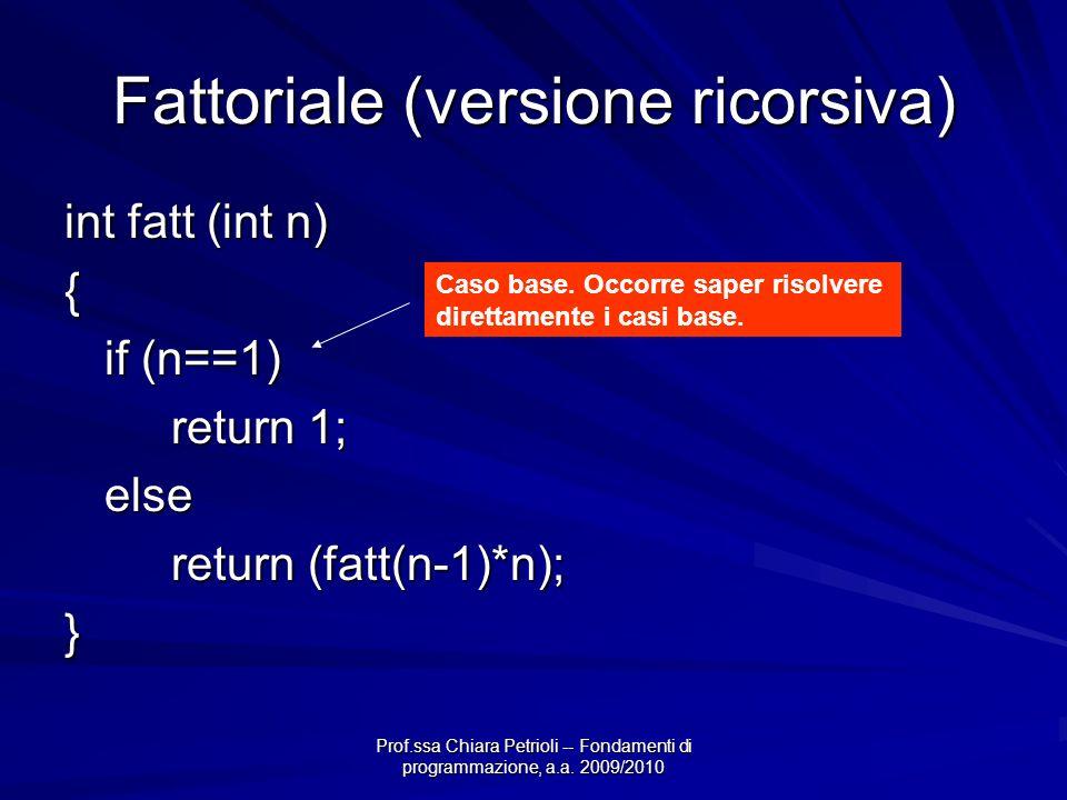 Prof.ssa Chiara Petrioli -- Fondamenti di programmazione, a.a. 2009/2010 Fattoriale (versione ricorsiva) int fatt (int n) { if (n==1) return 1; else r