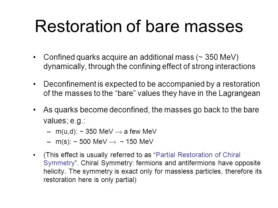 Restoration of bare masses Confined quarks acquire an additional mass (~ 350 MeV) dynamically, through the confining effect of strong interactions Deconfinement is expected to be accompanied by a restoration of the masses to the bare values they have in the Lagrangean As quarks become deconfined, the masses go back to the bare values; e.g.: –m(u,d): ~ 350 MeV a few MeV –m(s): ~ 500 MeV ~ 150 MeV (This effect is usually referred to as Partial Restoration of Chiral Symmetry.
