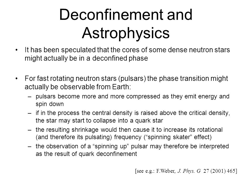 Deconfinement and Astrophysics It has been speculated that the cores of some dense neutron stars might actually be in a deconfined phase For fast rotating neutron stars (pulsars) the phase transition might actually be observable from Earth: –pulsars become more and more compressed as they emit energy and spin down –if in the process the central density is raised above the critical density, the star may start to collapse into a quark star –the resulting shrinkage would then cause it to increase its rotational (and therefore its pulsating) frequency (spinning skater effect) –the observation of a spinning up pulsar may therefore be interpreted as the result of quark deconfinement [see e.g.: F.Weber, J.