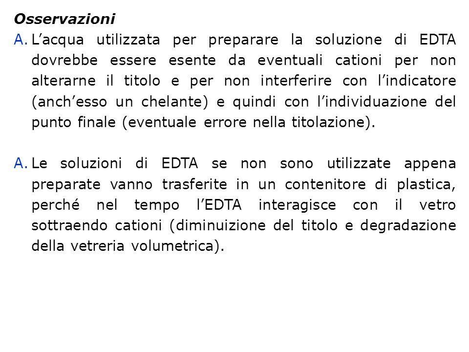 Osservazioni A.Lacqua utilizzata per preparare la soluzione di EDTA dovrebbe essere esente da eventuali cationi per non alterarne il titolo e per non