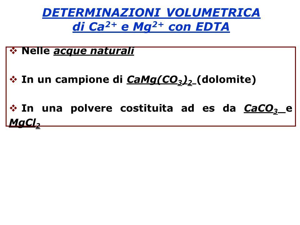 DETERMINAZIONI VOLUMETRICA di Ca 2+ e Mg 2+ con EDTA Nelle acque naturali In un campione di CaMg(CO 3 ) 2 (dolomite) In una polvere costituita ad es d