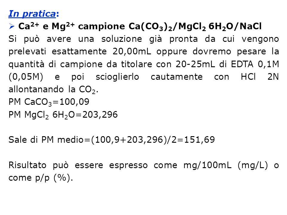In pratica: Ca 2+ e Mg 2+ campione Ca(CO 3 ) 2 /MgCl 2 6H 2 O/NaCl Si può avere una soluzione già pronta da cui vengono prelevati esattamente 20,00mL