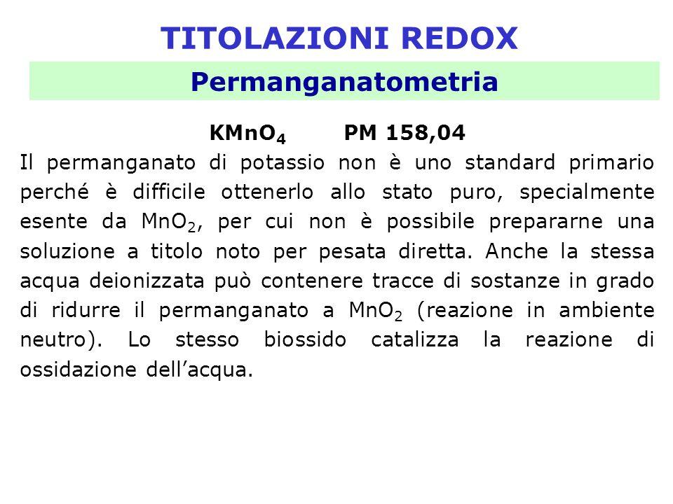 TITOLAZIONI REDOX Permanganatometria KMnO 4 PM 158,04 Il permanganato di potassio non è uno standard primario perché è difficile ottenerlo allo stato