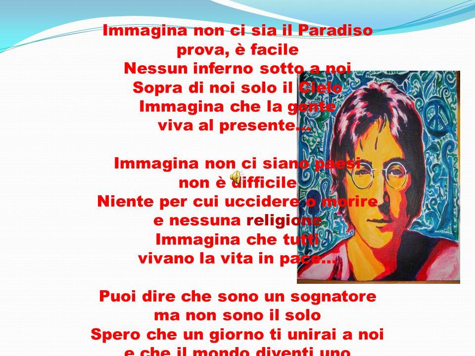 Immagina non ci sia il Paradiso prova, è facile Nessun inferno sotto a noi Sopra di noi solo il Cielo Immagina che la gente viva al presente...