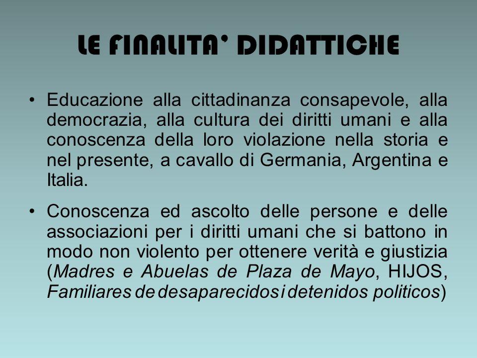 LE FINALITA DIDATTICHE Educazione alla cittadinanza consapevole, alla democrazia, alla cultura dei diritti umani e alla conoscenza della loro violazione nella storia e nel presente, a cavallo di Germania, Argentina e Italia.