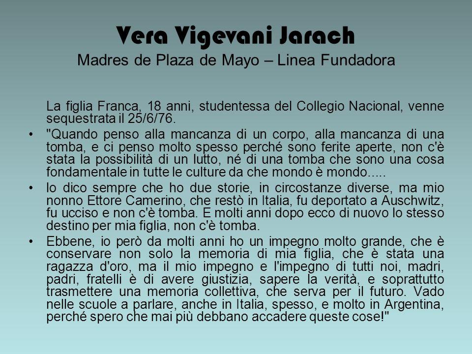 Vera Vigevani Jarach Madres de Plaza de Mayo – Linea Fundadora La figlia Franca, 18 anni, studentessa del Collegio Nacional, venne sequestrata il 25/6/76.