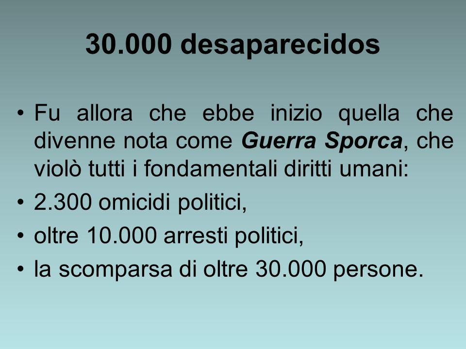 30.000 desaparecidos Fu allora che ebbe inizio quella che divenne nota come Guerra Sporca, che violò tutti i fondamentali diritti umani: 2.300 omicidi politici, oltre 10.000 arresti politici, la scomparsa di oltre 30.000 persone.