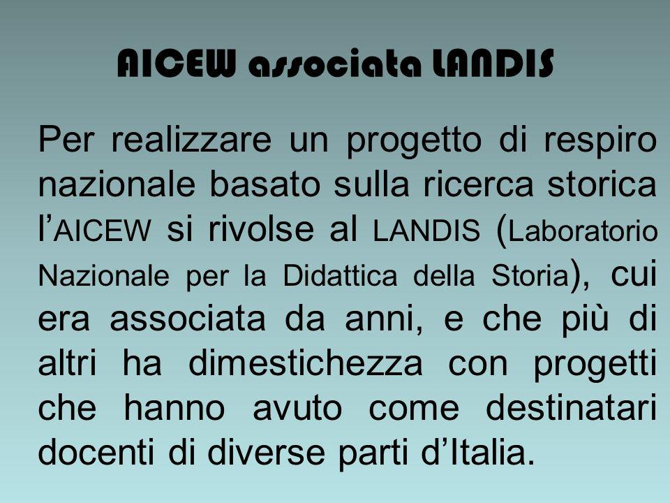 AICEW associata LANDIS Per realizzare un progetto di respiro nazionale basato sulla ricerca storica l AICEW si rivolse al LANDIS ( Laboratorio Nazionale per la Didattica della Storia ), cui era associata da anni, e che più di altri ha dimestichezza con progetti che hanno avuto come destinatari docenti di diverse parti dItalia.