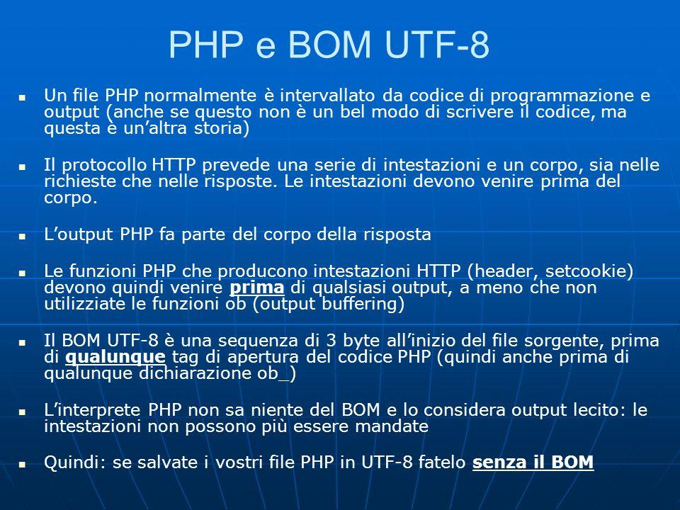 PHP e BOM UTF-8 Un file PHP normalmente è intervallato da codice di programmazione e output (anche se questo non è un bel modo di scrivere il codice, ma questa è unaltra storia) Il protocollo HTTP prevede una serie di intestazioni e un corpo, sia nelle richieste che nelle risposte.