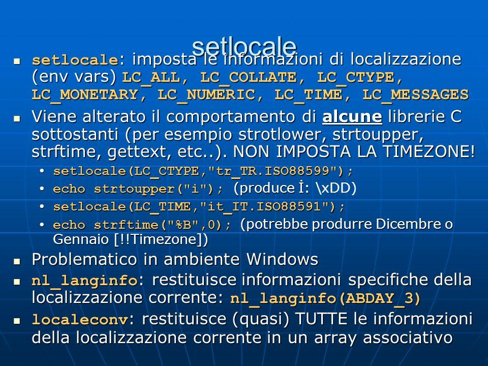 setlocale setlocale : imposta le informazioni di localizzazione (env vars) LC_ALL, LC_COLLATE, LC_CTYPE, LC_MONETARY, LC_NUMERIC, LC_TIME, LC_MESSAGES setlocale : imposta le informazioni di localizzazione (env vars) LC_ALL, LC_COLLATE, LC_CTYPE, LC_MONETARY, LC_NUMERIC, LC_TIME, LC_MESSAGES Viene alterato il comportamento di alcune librerie C sottostanti (per esempio strotlower, strtoupper, strftime, gettext, etc..).