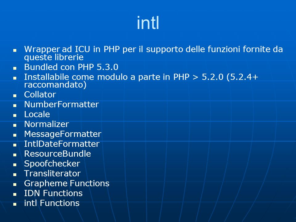 intl Wrapper ad ICU in PHP per il supporto delle funzioni fornite da queste librerie Bundled con PHP 5.3.0 Installabile come modulo a parte in PHP > 5.2.0 (5.2.4+ raccomandato) Collator NumberFormatter Locale Normalizer MessageFormatter IntlDateFormatter ResourceBundle Spoofchecker Transliterator Grapheme Functions IDN Functions intl Functions