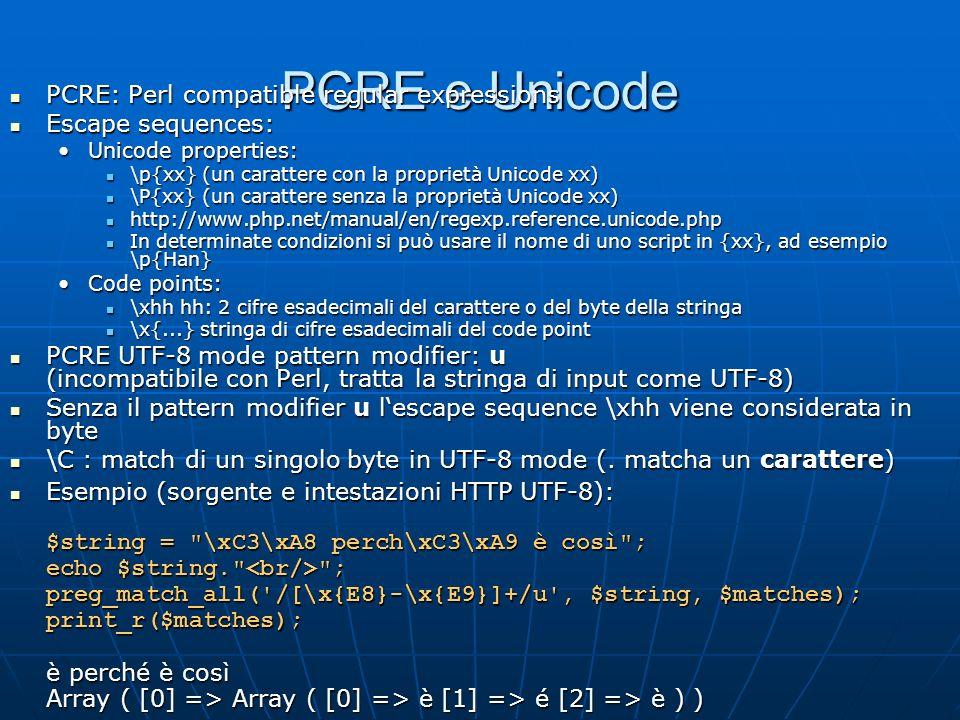 PCRE e Unicode PCRE: Perl compatible regular expressions PCRE: Perl compatible regular expressions Escape sequences: Escape sequences: Unicode properties:Unicode properties: \p{xx} (un carattere con la proprietà Unicode xx) \p{xx} (un carattere con la proprietà Unicode xx) \P{xx} (un carattere senza la proprietà Unicode xx) \P{xx} (un carattere senza la proprietà Unicode xx) http://www.php.net/manual/en/regexp.reference.unicode.php http://www.php.net/manual/en/regexp.reference.unicode.php In determinate condizioni si può usare il nome di uno script in {xx}, ad esempio \p{Han} In determinate condizioni si può usare il nome di uno script in {xx}, ad esempio \p{Han} Code points:Code points: \xhh hh: 2 cifre esadecimali del carattere o del byte della stringa \xhh hh: 2 cifre esadecimali del carattere o del byte della stringa \x{...} stringa di cifre esadecimali del code point \x{...} stringa di cifre esadecimali del code point PCRE UTF-8 mode pattern modifier: u (incompatibile con Perl, tratta la stringa di input come UTF-8) PCRE UTF-8 mode pattern modifier: u (incompatibile con Perl, tratta la stringa di input come UTF-8) Senza il pattern modifier u lescape sequence \xhh viene considerata in byte Senza il pattern modifier u lescape sequence \xhh viene considerata in byte \C : match di un singolo byte in UTF-8 mode (.