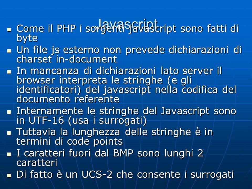 Javascript Come il PHP i sorgenti javascript sono fatti di byte Come il PHP i sorgenti javascript sono fatti di byte Un file js esterno non prevede dichiarazioni di charset in-document Un file js esterno non prevede dichiarazioni di charset in-document In mancanza di dichiarazioni lato server il browser interpreta le stringhe (e gli identificatori) del javascript nella codifica del documento referente In mancanza di dichiarazioni lato server il browser interpreta le stringhe (e gli identificatori) del javascript nella codifica del documento referente Internamente le stringhe del Javascript sono in UTF-16 (usa i surrogati) Internamente le stringhe del Javascript sono in UTF-16 (usa i surrogati) Tuttavia la lunghezza delle stringhe è in termini di code points Tuttavia la lunghezza delle stringhe è in termini di code points I caratteri fuori dal BMP sono lunghi 2 caratteri I caratteri fuori dal BMP sono lunghi 2 caratteri Di fatto è un UCS-2 che consente i surrogati Di fatto è un UCS-2 che consente i surrogati