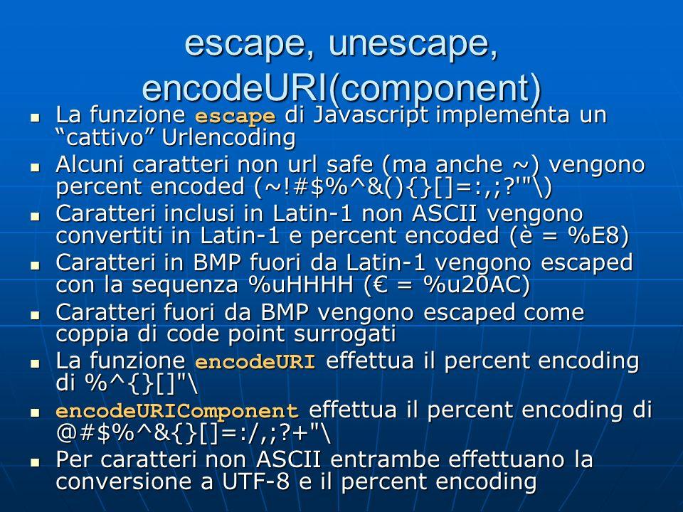 escape, unescape, encodeURI(component) La funzione escape di Javascript implementa un cattivo Urlencoding La funzione escape di Javascript implementa un cattivo Urlencoding Alcuni caratteri non url safe (ma anche ~) vengono percent encoded (~!#$%^&(){}[]=:,;? \) Alcuni caratteri non url safe (ma anche ~) vengono percent encoded (~!#$%^&(){}[]=:,;? \) Caratteri inclusi in Latin-1 non ASCII vengono convertiti in Latin-1 e percent encoded (è = %E8) Caratteri inclusi in Latin-1 non ASCII vengono convertiti in Latin-1 e percent encoded (è = %E8) Caratteri in BMP fuori da Latin-1 vengono escaped con la sequenza %uHHHH ( = %u20AC) Caratteri in BMP fuori da Latin-1 vengono escaped con la sequenza %uHHHH ( = %u20AC) Caratteri fuori da BMP vengono escaped come coppia di code point surrogati Caratteri fuori da BMP vengono escaped come coppia di code point surrogati La funzione encodeURI effettua il percent encoding di %^{}[] \ La funzione encodeURI effettua il percent encoding di %^{}[] \ encodeURIComponent effettua il percent encoding di @#$%^&{}[]=:/,;?+ \ encodeURIComponent effettua il percent encoding di @#$%^&{}[]=:/,;?+ \ Per caratteri non ASCII entrambe effettuano la conversione a UTF-8 e il percent encoding Per caratteri non ASCII entrambe effettuano la conversione a UTF-8 e il percent encoding