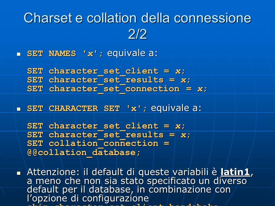 Charset e collation della connessione 2/2 SET NAMES x ; equivale a: SET character_set_client = x; SET character_set_results = x; SET character_set_connection = x; SET NAMES x ; equivale a: SET character_set_client = x; SET character_set_results = x; SET character_set_connection = x; SET CHARACTER SET x ; equivale a: SET character_set_client = x; SET character_set_results = x; SET collation_connection = @@collation_database; SET CHARACTER SET x ; equivale a: SET character_set_client = x; SET character_set_results = x; SET collation_connection = @@collation_database; Attenzione: il default di queste variabili è latin1, a meno che non sia stato specificato un diverso default per il database, in combinazione con lopzione di configurazione skip-character-set-client-handshake Attenzione: il default di queste variabili è latin1, a meno che non sia stato specificato un diverso default per il database, in combinazione con lopzione di configurazione skip-character-set-client-handshake