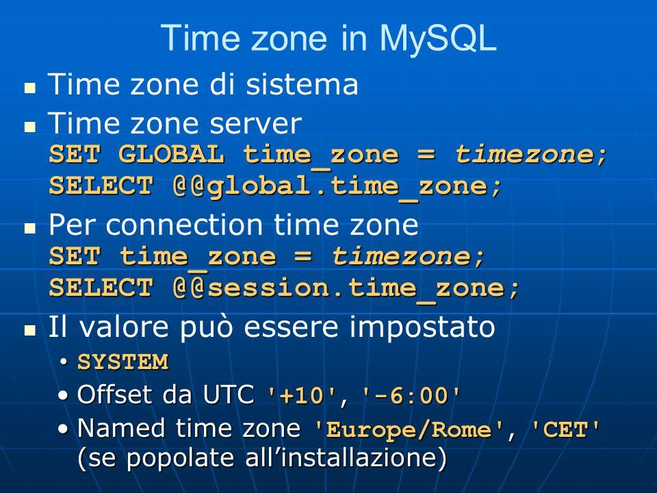 Time zone in MySQL Time zone di sistema SET GLOBAL time_zone = timezone; SELECT @@global.time_zone; Time zone server SET GLOBAL time_zone = timezone; SELECT @@global.time_zone; SET time_zone = timezone; SELECT @@session.time_zone; Per connection time zone SET time_zone = timezone; SELECT @@session.time_zone; Il valore può essere impostato SYSTEMSYSTEM Offset da UTC +10 , -6:00 Offset da UTC +10 , -6:00 Named time zone Europe/Rome , CET (se popolate allinstallazione)Named time zone Europe/Rome , CET (se popolate allinstallazione)