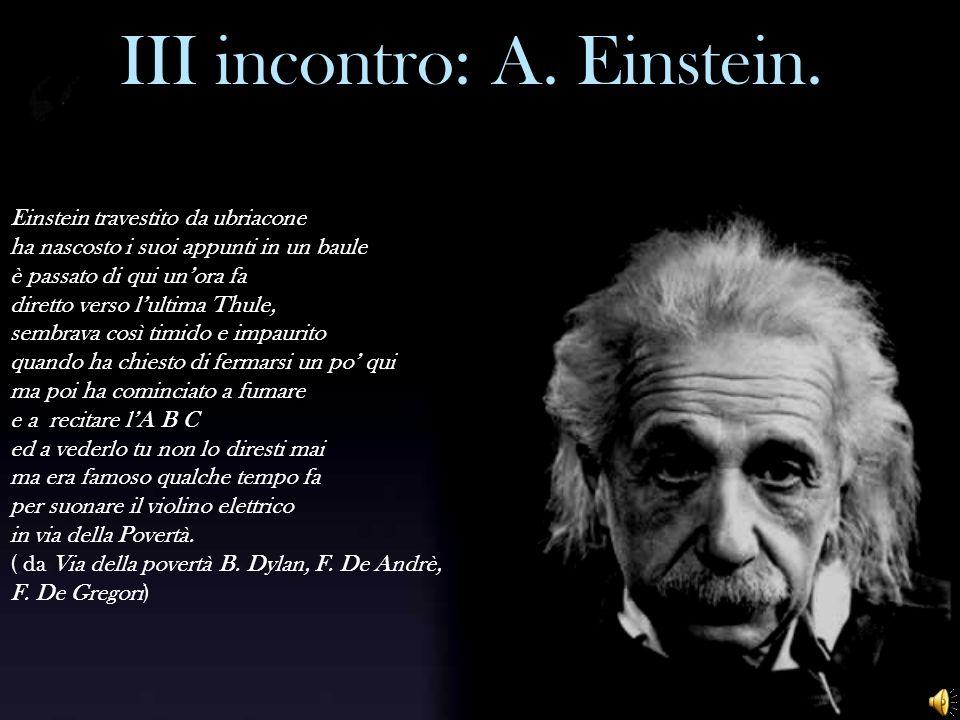 III incontro: A. Einstein. Einstein travestito da ubriacone ha nascosto i suoi appunti in un baule è passato di qui unora fa diretto verso lultima Thu