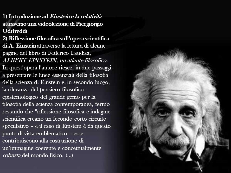 1) Introduzione ad Einstein e la relatività attraverso una videolezione di Piergiorgio Odifreddi 2) Riflessione filosofica sullopera scientifica di A.