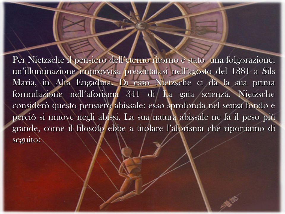Per Nietzsche il pensiero delleterno ritorno è stato una folgorazione, unilluminazione improvvisa presentatasi nellagosto del 1881 a Sils Maria, in Al
