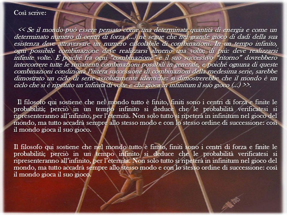 Così scrive: >. >. Il filosofo qui sostiene che nel mondo tutto è finito, finiti sono i centri di forza e finite le probabilità; perciò in un tempo in