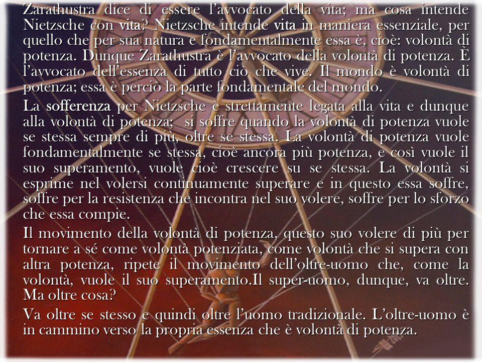 Zarathustra dice di essere lavvocato della vita; ma cosa intende Nietzsche con vita? Nietzsche intende vita in maniera essenziale, per quello che per
