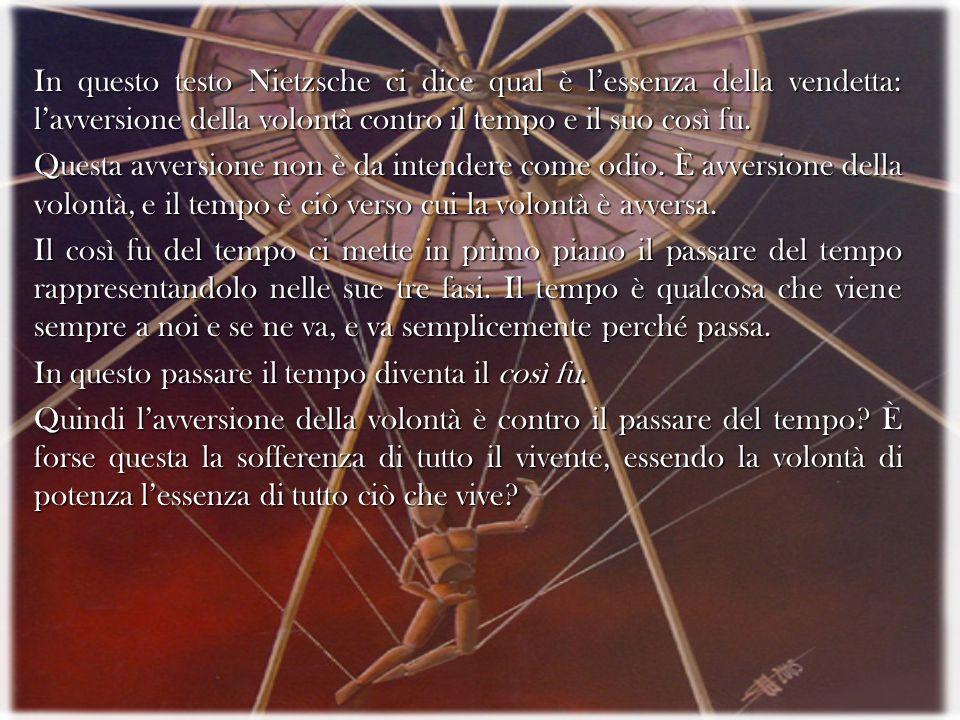 In questo testo Nietzsche ci dice qual è lessenza della vendetta: lavversione della volontà contro il tempo e il suo così fu. Questa avversione non è