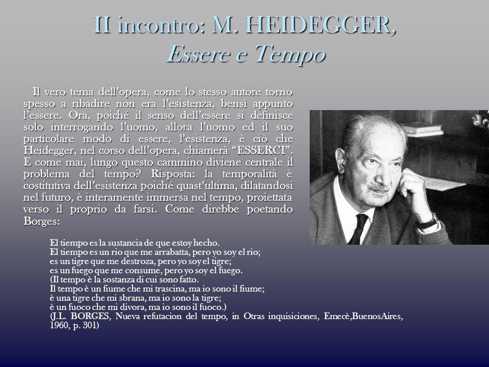 II incontro: M. HEIDEGGER, Essere e Tempo Il vero tema dellopera, come lo stesso autore tornò spesso a ribadire non era lesistenza, bensì appunto less