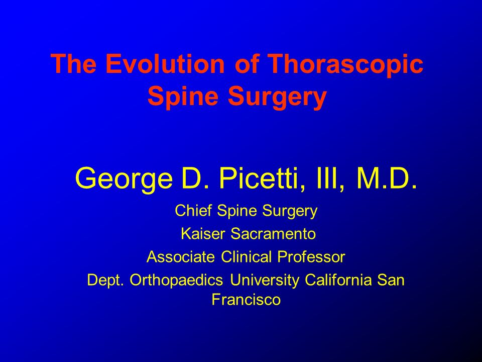 The Evolution of Thorascopic Spine Surgery George D. Picetti, III, M.D. Chief Spine Surgery Kaiser Sacramento Associate Clinical Professor Dept. Ortho