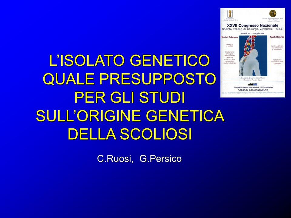 LISOLATO GENETICO QUALE PRESUPPOSTO PER GLI STUDI SULLORIGINE GENETICA DELLA SCOLIOSI C.Ruosi, G.Persico