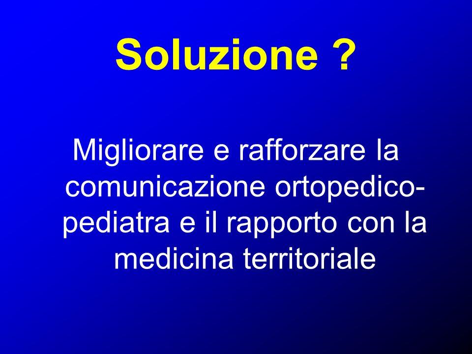 Soluzione ? Migliorare e rafforzare la comunicazione ortopedico- pediatra e il rapporto con la medicina territoriale
