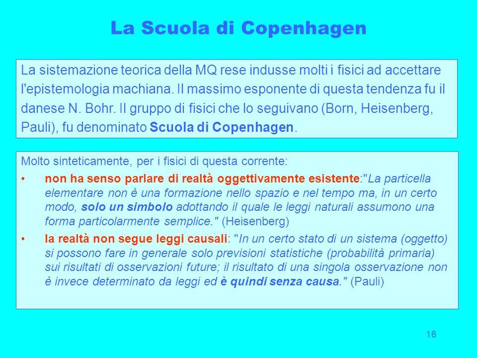 16 La Scuola di Copenhagen La sistemazione teorica della MQ rese indusse molti i fisici ad accettare l'epistemologia machiana. Il massimo esponente di