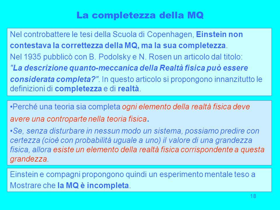 18 La completezza della MQ Nel controbattere le tesi della Scuola di Copenhagen, Einstein non contestava la correttezza della MQ, ma la sua completezz