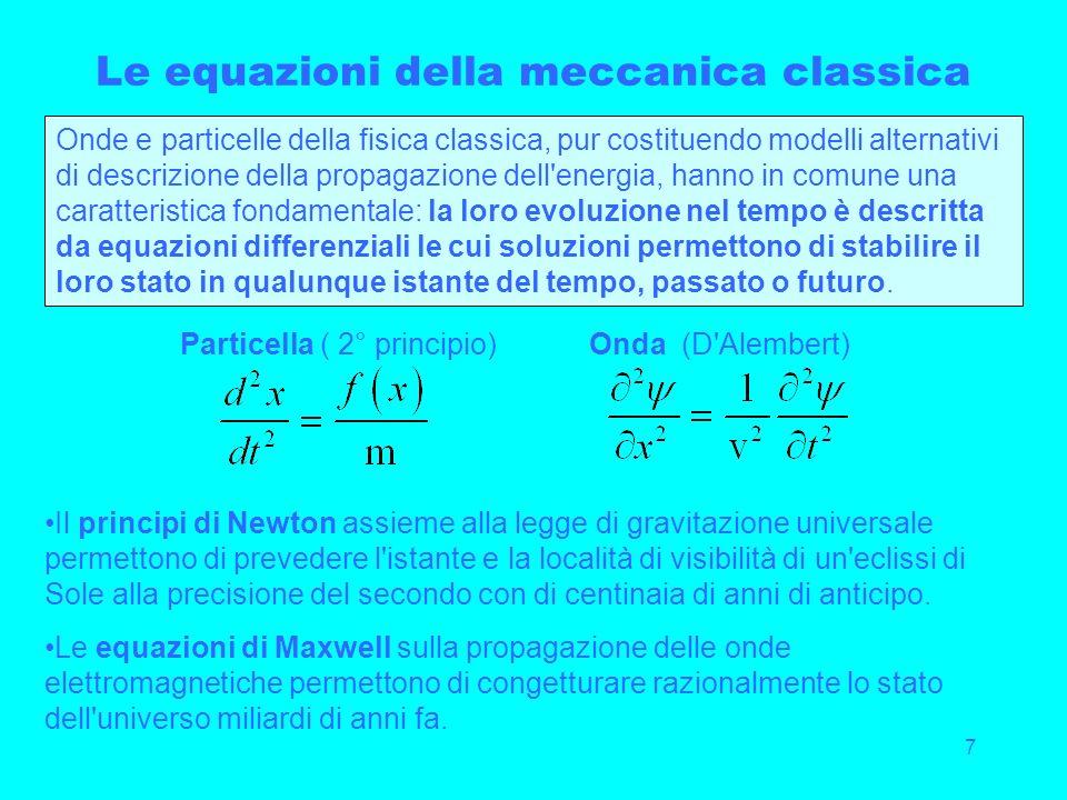 7 Le equazioni della meccanica classica Onde e particelle della fisica classica, pur costituendo modelli alternativi di descrizione della propagazione