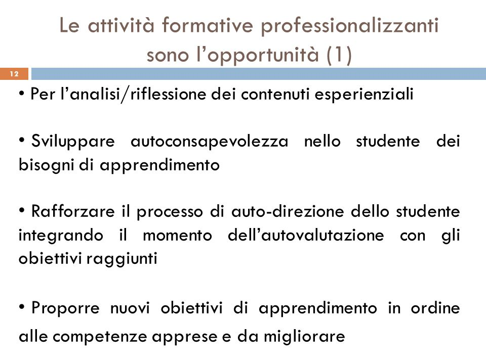 12 Le attività formative professionalizzanti sono lopportunità (1) Per lanalisi/riflessione dei contenuti esperienziali Sviluppare autoconsapevolezza