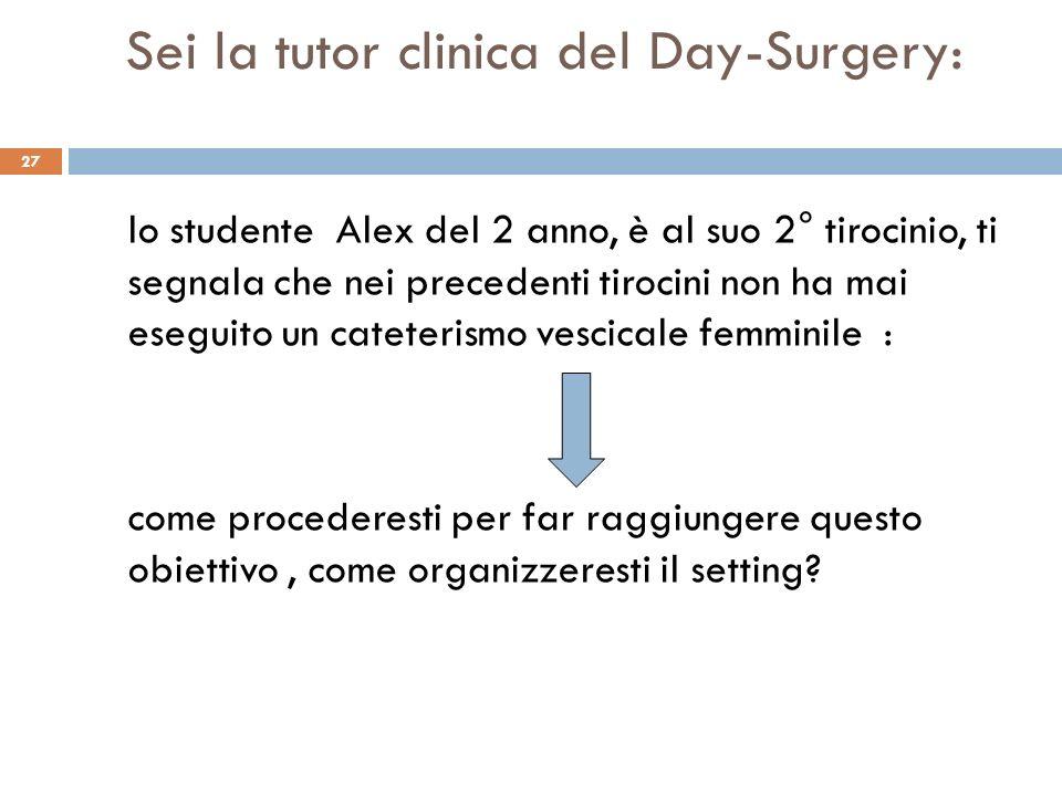 27 Sei la tutor clinica del Day-Surgery: lo studente Alex del 2 anno, è al suo 2° tirocinio, ti segnala che nei precedenti tirocini non ha mai eseguit