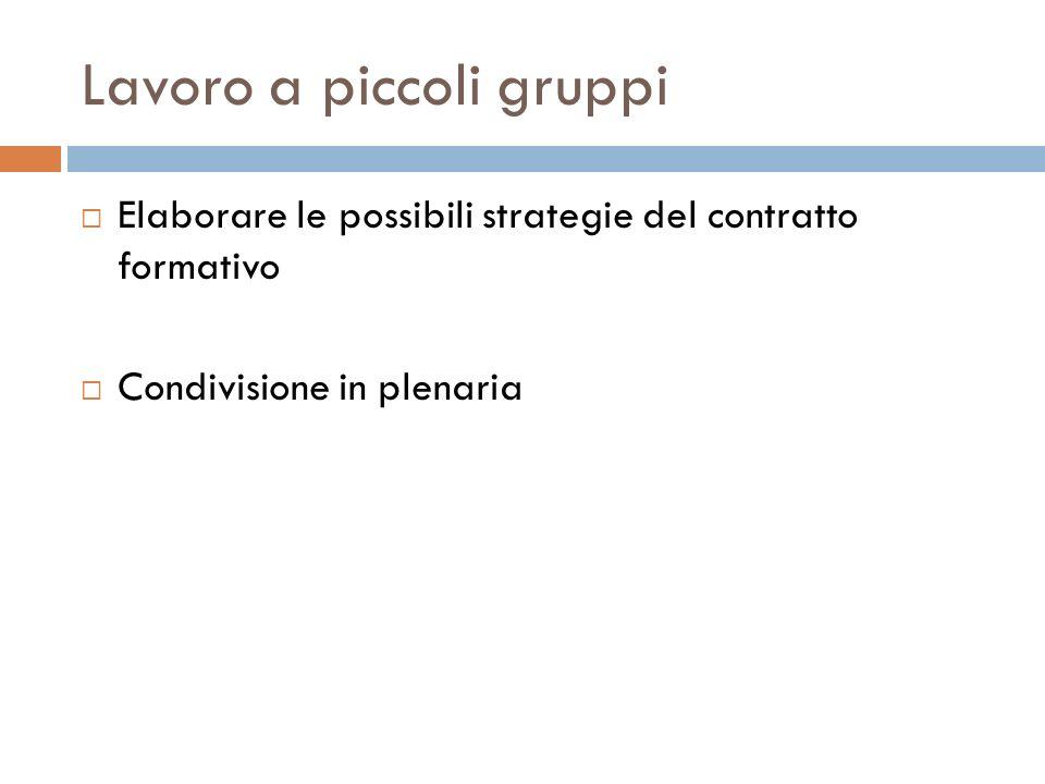 Lavoro a piccoli gruppi Elaborare le possibili strategie del contratto formativo Condivisione in plenaria