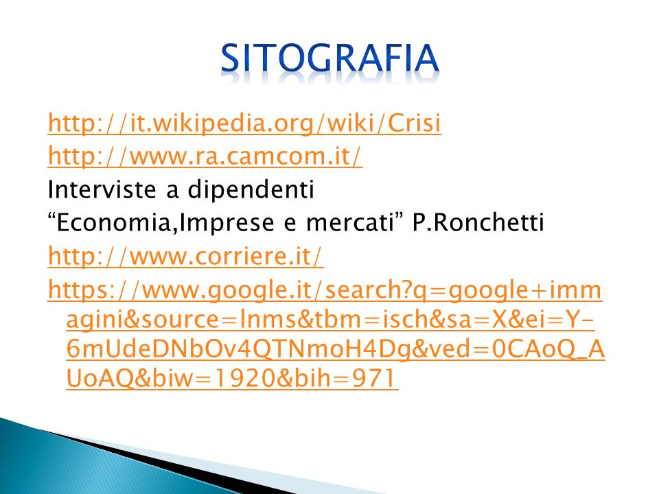 http://it.wikipedia.org/wiki/Crisi http://www.ra.camcom.it/ Interviste a dipendenti Economia,Imprese e mercati P.Ronchetti http://www.corriere.it/ https://www.google.it/search q=google+imm agini&source=lnms&tbm=isch&sa=X&ei=Y- 6mUdeDNbOv4QTNmoH4Dg&ved=0CAoQ_A UoAQ&biw=1920&bih=971