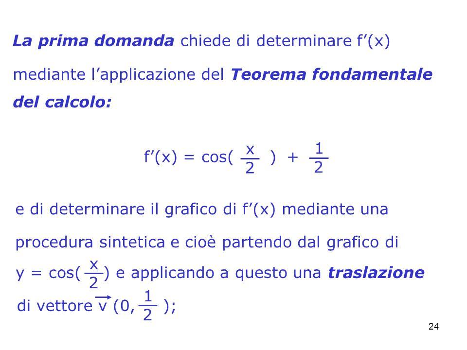 24 La prima domanda chiede di determinare f(x) mediante lapplicazione del Teorema fondamentale del calcolo: e di determinare il grafico di f(x) median