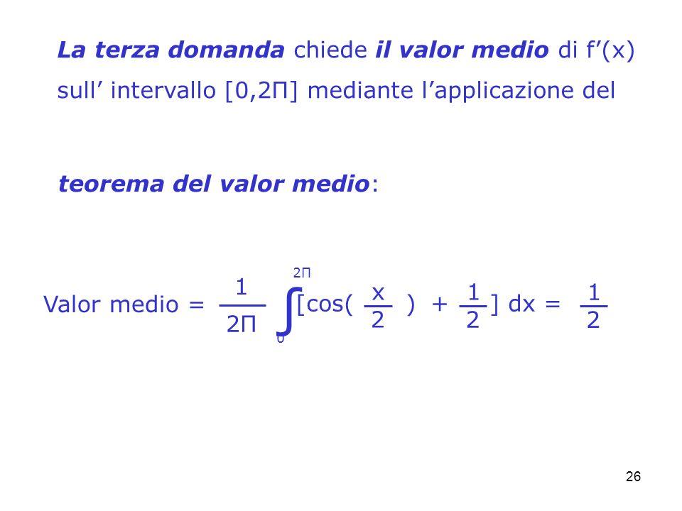26 La terza domanda chiede il valor medio di f(x) sull intervallo [0,2Π] mediante lapplicazione del teorema del valor medio: Valor medio = 0 2Π2Π 1 2Π