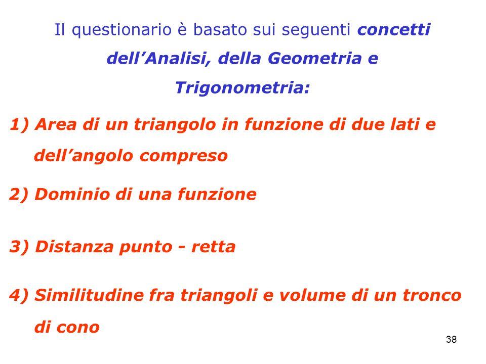 38 Il questionario è basato sui seguenti concetti dellAnalisi, della Geometria e Trigonometria: 1) Area di un triangolo in funzione di due lati e 3) D