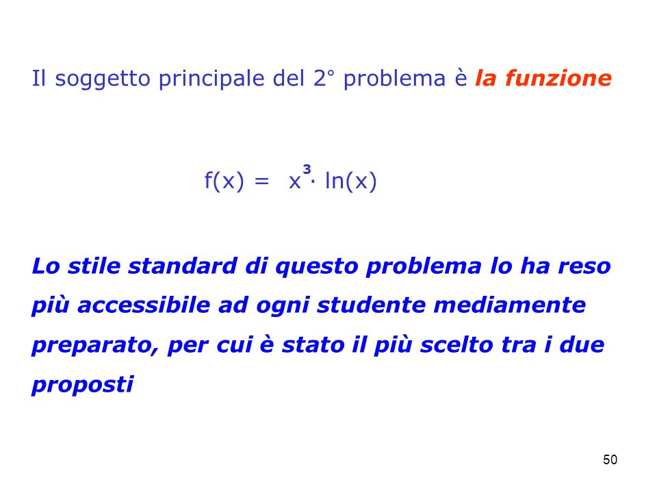 50 Il soggetto principale del 2° problema è la funzione f(x) = x ln(x) 3 Lo stile standard di questo problema lo ha reso più accessibile ad ogni stude