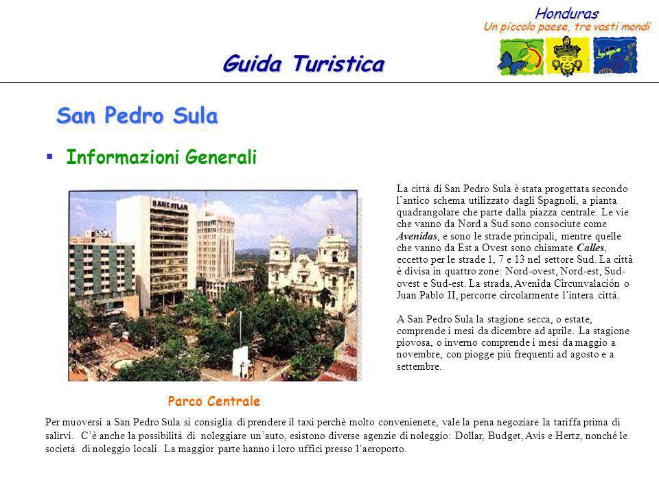 Honduras Un piccolo paese, tre vasti mondi Guida Turistica San Pedro Sula Informazioni Generali La città di San Pedro Sula è stata progettata secondo lantico schema utilizzato dagli Spagnoli, a pianta quadrangolare che parte dalla piazza centrale.