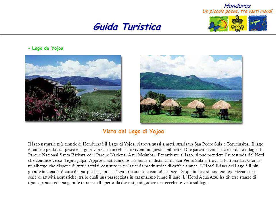Honduras Un piccolo paese, tre vasti mondi Guida Turistica – Lago de Yojoa Il lago naturale più grande di Honduras è il Lago di Yojoa, si trova quasi a metà strada tra San Pedro Sula e Tegucigalpa.