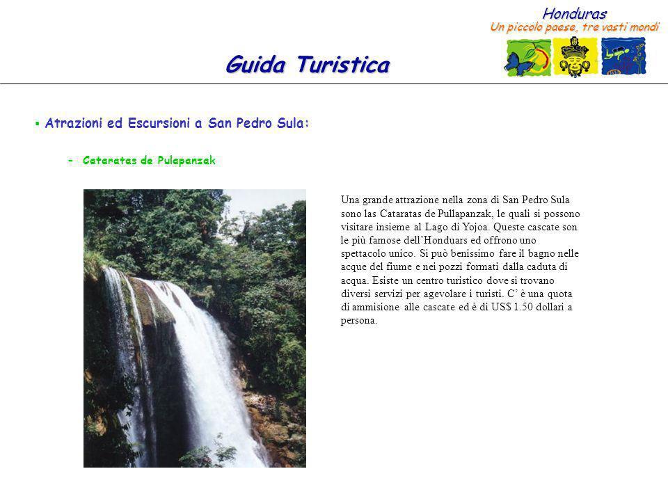 Honduras Un piccolo paese, tre vasti mondi Guida Turistica Atrazioni ed Escursioni a San Pedro Sula: – Cataratas de Pulapanzak Una grande attrazione nella zona di San Pedro Sula sono las Cataratas de Pullapanzak, le quali si possono visitare insieme al Lago di Yojoa.