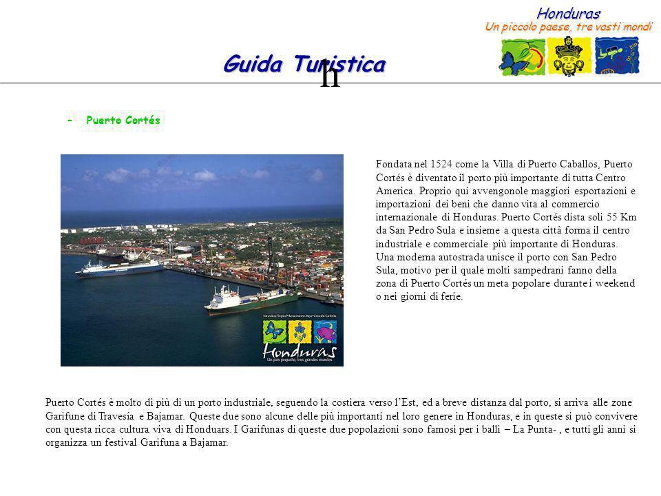 Honduras Un piccolo paese, tre vasti mondi Guida Turistica Fondata nel 1524 come la Villa di Puerto Caballos, Puerto Cortés è diventato il porto più importante di tutta Centro America.