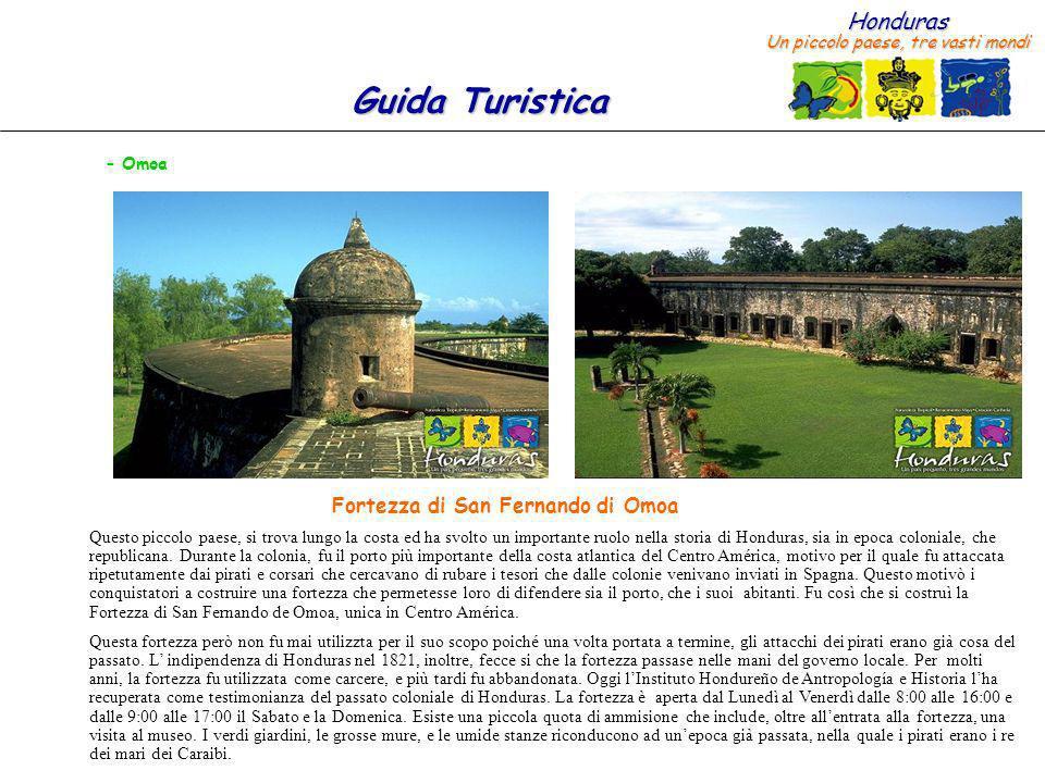 Honduras Un piccolo paese, tre vasti mondi Guida Turistica – Omoa Questo piccolo paese, si trova lungo la costa ed ha svolto un importante ruolo nella storia di Honduras, sia in epoca coloniale, che republicana.